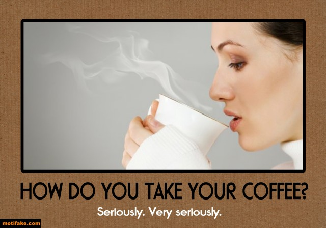 how-you-take-your-coffee-coffee-drinker-humor-demotivational-posters-1373516472