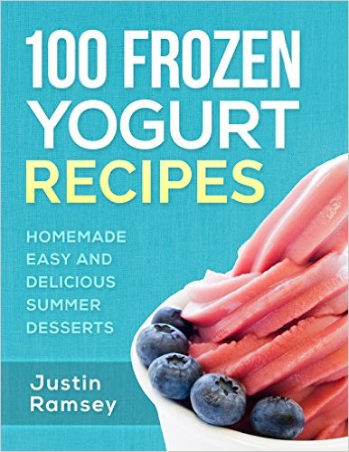 100 Frozen Yogurt Recipes - Homemade Easy and Delicious Summer Desserts (Healthy Collection of Ice Frozen Yogurt)