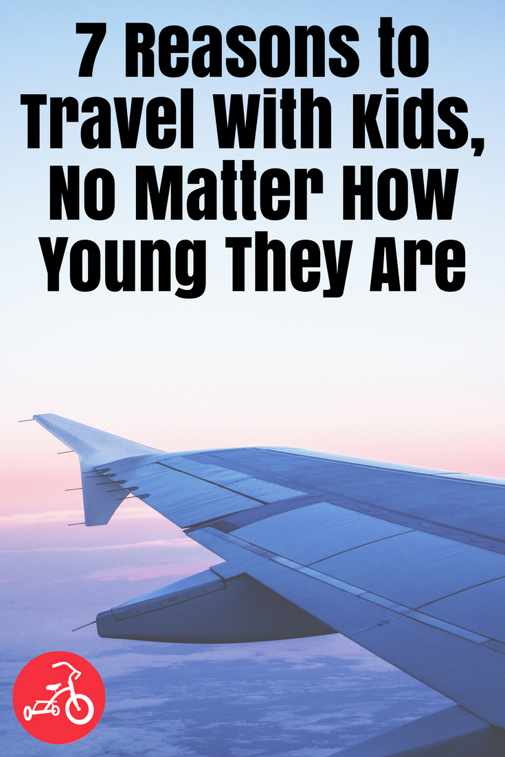 7 Reasons to Travel With Kids, No Matter How Young They Are